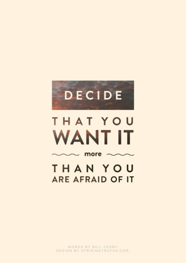 Decide That You Want It More than You're Afraid of It